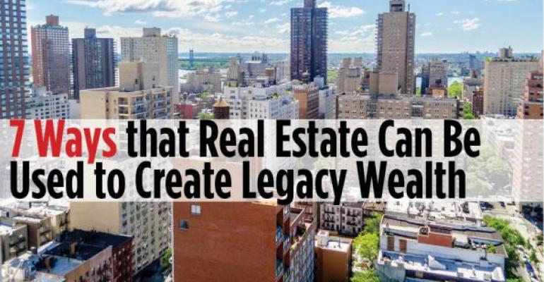7 Ways that Real Estate Can Be Used to Create Legacy Wealth